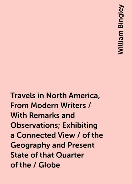 Travels in North America, From Modern Writers / With Remarks and Observations; Exhibiting a Connected View / of the Geography and Present State of that Quarter of the / Globe, William Bingley