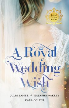A Royal Wedding Wish/Royally Bedded, Regally Wedded/Crowned: An OrdinaryGirl/The Prince And The Nanny, Julia James, Cara Colter, Natasha Oakley