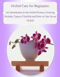 Orchid Care for Beginners: An Introduction to the Orchid Flower, Growing Orchids, Types of Orchids and How to Care for an Orchid, Malibu Publishing, Julia Stewart
