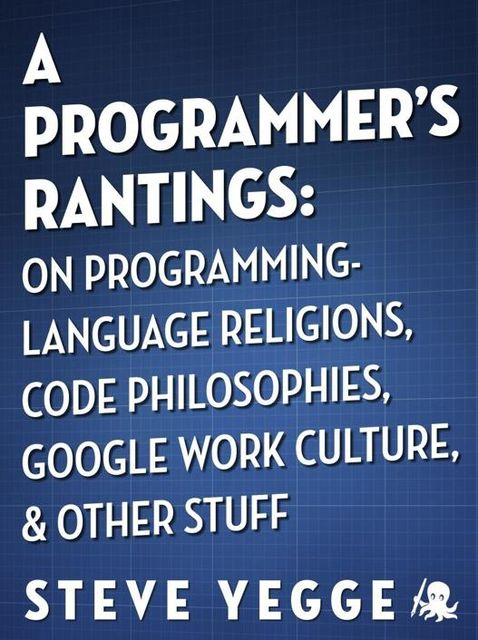 A Programmer's Rantings: On Programming-Language Religions, Code Philosophies, Google Work Culture, and Other Stuff, Steve Yegge