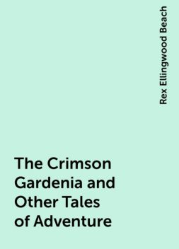 The Crimson Gardenia and Other Tales of Adventure, Rex Ellingwood Beach