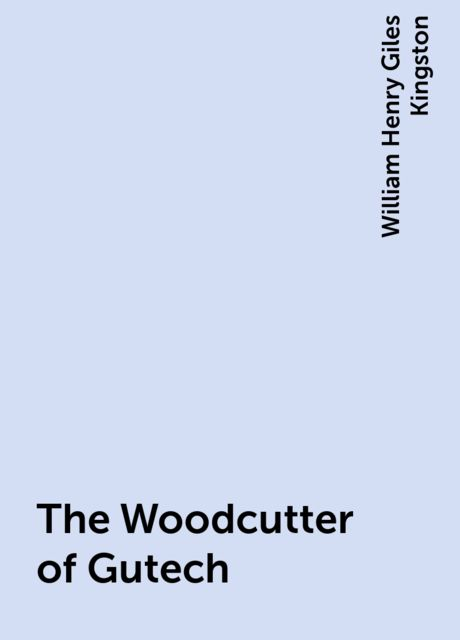 The Woodcutter of Gutech, William Henry Giles Kingston