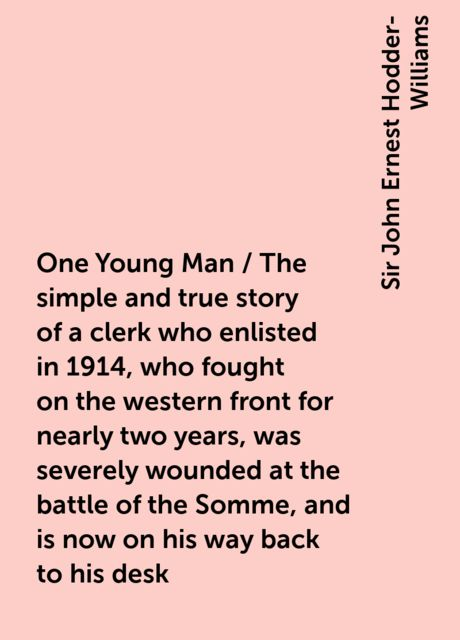 One Young Man / The simple and true story of a clerk who enlisted in 1914, who fought on the western front for nearly two years, was severely wounded at the battle of the Somme, and is now on his way back to his desk, Sir John Ernest Hodder-Williams