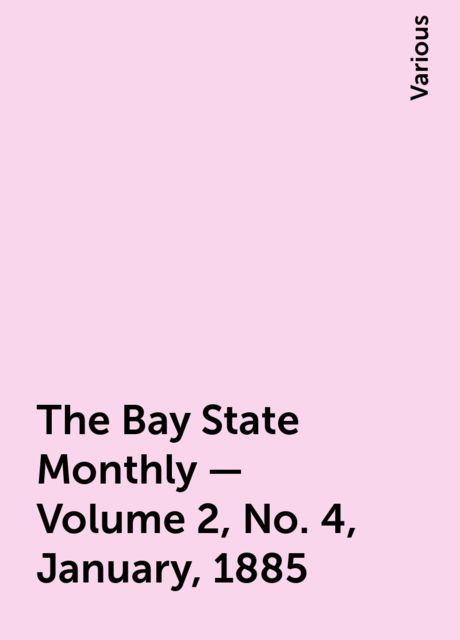 The Bay State Monthly — Volume 2, No. 4, January, 1885, Various