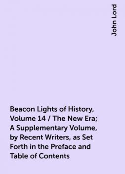 Beacon Lights of History, Volume 14 / The New Era; A Supplementary Volume, by Recent Writers, as Set Forth in the Preface and Table of Contents, John Lord