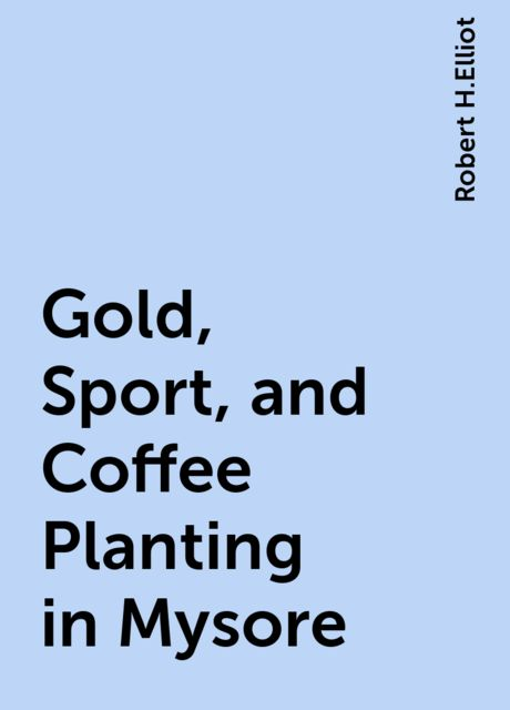 Gold, Sport, and Coffee Planting in Mysore, Robert H.Elliot