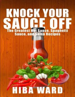 Knock Your Sauce Off: The Greatest Hot Sauce, Spaghetti Sauce, and Salsa Recipes, Hiba Ward