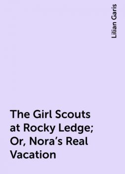 The Girl Scouts at Rocky Ledge; Or, Nora's Real Vacation, Lilian Garis