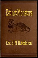 Extinct Monsters A Popular Account of Some of the Larger Forms of Ancient Animal Life, H.N. Hutchinson