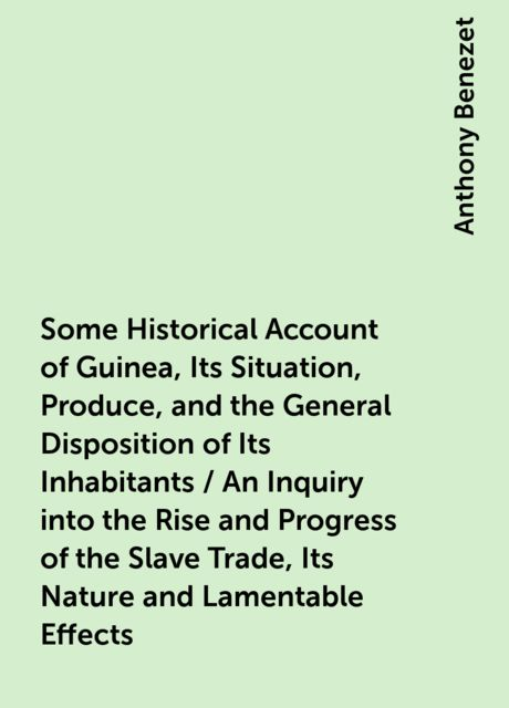 Some Historical Account of Guinea, Its Situation, Produce, and the General Disposition of Its Inhabitants / An Inquiry into the Rise and Progress of the Slave Trade, Its Nature and Lamentable Effects, Anthony Benezet