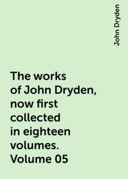 The works of John Dryden, now first collected in eighteen volumes. Volume 05, John Dryden