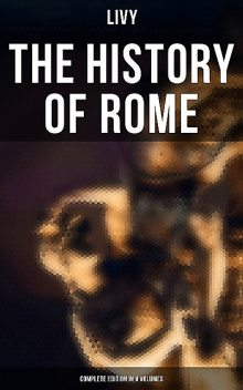 THE HISTORY OF ROME (Complete Edition in 4 Volumes), Livy