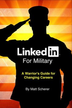 LinkedIn For Military: A Warrior's Guide for Changing Careers, Mat Scherer