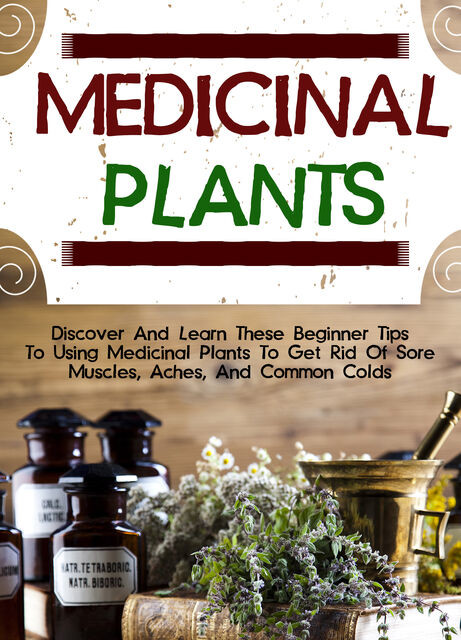 Medicinal Plants: Discover And Learn These Beginner Tips To Using Medicinal Plants To Get Rid Of Sore Muscles, Aches, And Common Colds, Old Natural Ways