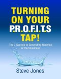 Turning On Your Profits Tap: The Seven Secrets to Generating Revenue In Your Business, Steve Jones