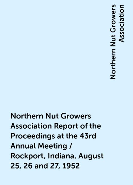 Northern Nut Growers Association Report of the Proceedings at the 43rd Annual Meeting / Rockport, Indiana, August 25, 26 and 27, 1952, Northern Nut Growers Association