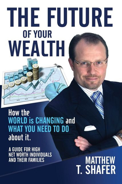 The Future of Your Wealth: How the World Is Changing and What You Need to Do about It: A Guide for High Net Worth Individuals and Families, Matthew T.Shafer