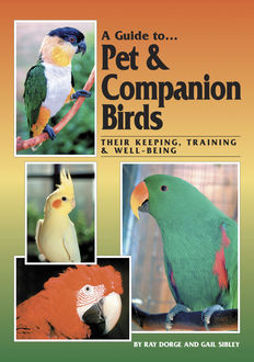 A Guide to Pet and Companion Birds, Gail Sibley, Ray Dorge