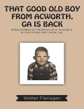 That Good Old Boy from Acworth, GA is Back: More Stories of Growing Up In Acworth In the Fifties and Later Life, Walter Flanagan