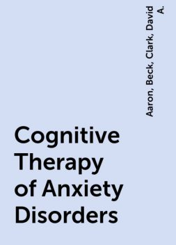 Cognitive Therapy of Anxiety Disorders, Aaron, Clark, David A., Beck