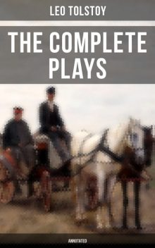 The Complete Plays of Leo Tolstoy (Annotated), Leo Tolstoy