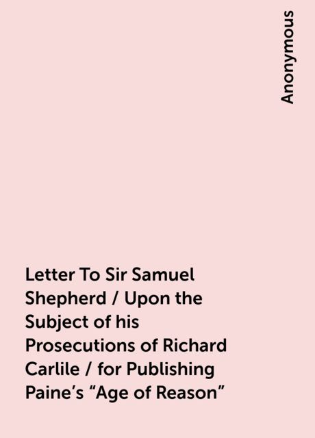 "Letter To Sir Samuel Shepherd / Upon the Subject of his Prosecutions of Richard Carlile / for Publishing Paine's ""Age of Reason"","