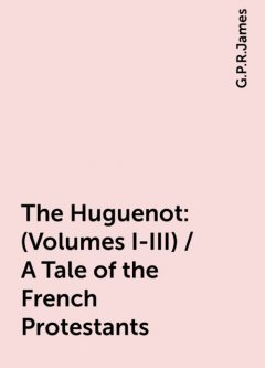 The Huguenot: (Volumes I-III) / A Tale of the French Protestants, G.P.R.James