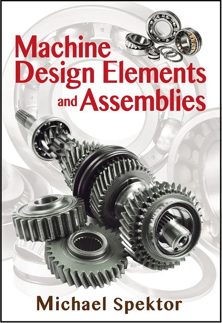 Machine Design Elements and Assemblies, Michael Spektor