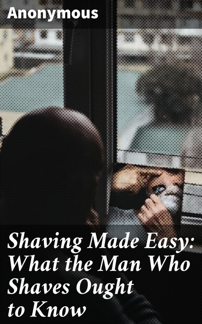Shaving Made Easy: What the Man Who Shaves Ought to Know,