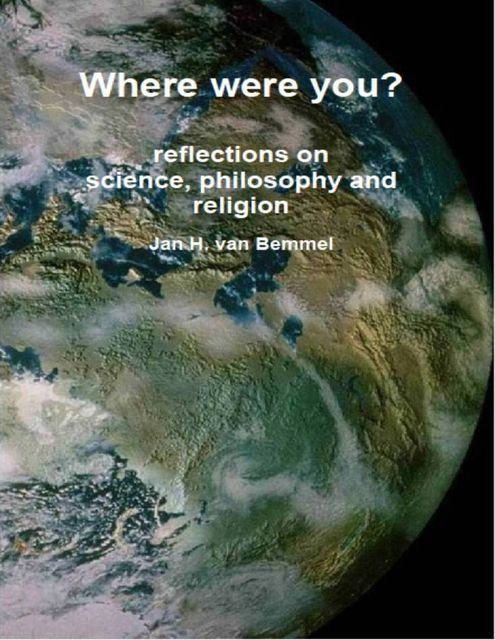 Where Were You? Reflections on Science, Philosophy and Religion, Jan H.van Bemmel