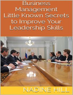 Business Management: Little Known Secrets to Improve Your Leadership Skills, Nadine Hill