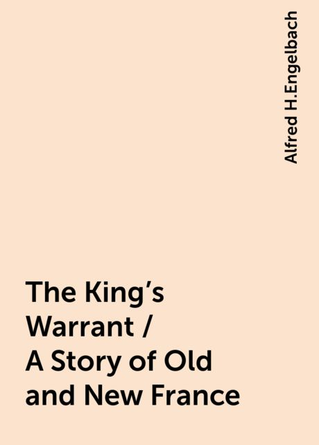 The King's Warrant / A Story of Old and New France, Alfred H.Engelbach