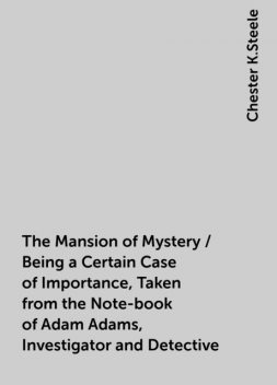 The Mansion of Mystery / Being a Certain Case of Importance, Taken from the Note-book of Adam Adams, Investigator and Detective, Chester K.Steele