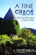 A Fine Chaos: Three Years Renovating a Castle In Chile, David Mills