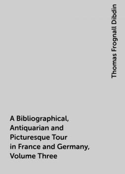 A Bibliographical, Antiquarian and Picturesque Tour in France and Germany, Volume Three, Thomas Frognall Dibdin