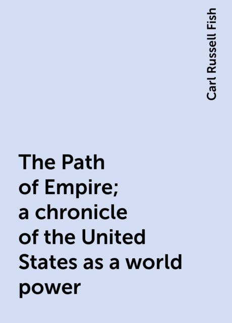 The Path of Empire; a chronicle of the United States as a world power, Carl Russell Fish