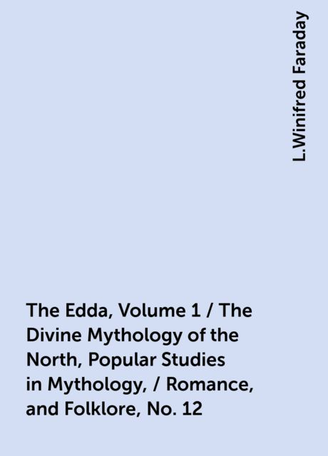 The Edda, Volume 1 / The Divine Mythology of the North, Popular Studies in Mythology, / Romance, and Folklore, No. 12, L.Winifred Faraday