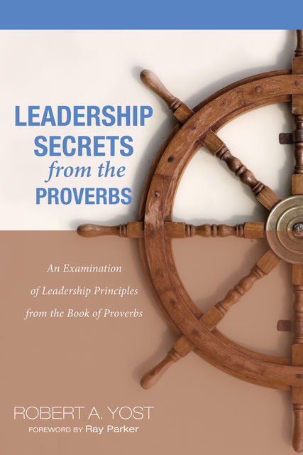 Leadership Secrets from the Proverbs, Robert A. Yost