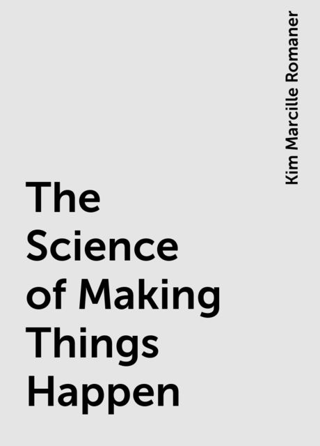 The Science of Making Things Happen, Kim Marcille Romaner