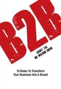 B2B. 10 Rules to Transform Your Business Into A Brand, Jacky Tai, Wilson Chew