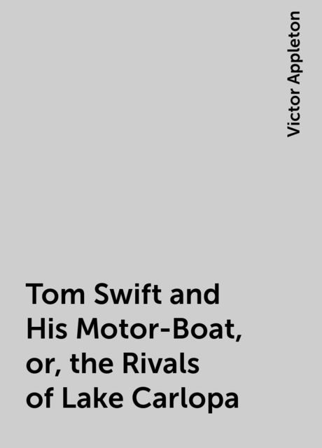 Tom Swift and His Motor-Boat, or, the Rivals of Lake Carlopa, Victor Appleton