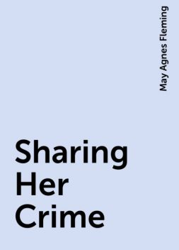 Sharing Her Crime, May Agnes Fleming