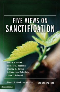 Five Views on Sanctification, John F. Walvoord, Anthony A. Hoekema, J. Robertson McQuilkin, Melvin E. Dieter, Stanley M. Horton