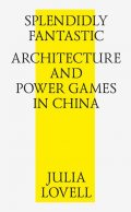 Splendidly Fantastic: Architecture and Power Games in China, Julia Lovell