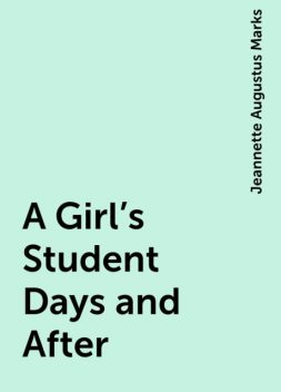 A Girl's Student Days and After, Jeannette Augustus Marks
