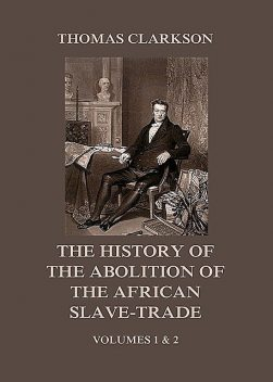 The History of the Abolition of the African Slave-Trade, Thomas Clarkson
