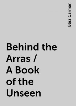 Behind the Arras / A Book of the Unseen, Bliss Carman