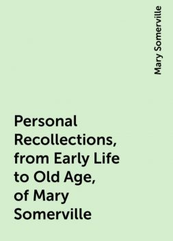 Personal Recollections, from Early Life to Old Age, of Mary Somerville, Mary Somerville