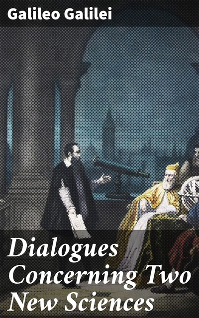 Dialogues Concerning Two New Sciences, Galileo Galilei