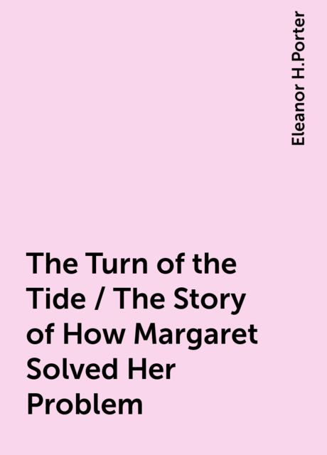 The Turn of the Tide / The Story of How Margaret Solved Her Problem, Eleanor H.Porter
